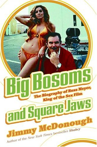 Big Bosoms and Square Jaws: The Biography of Russ Meyer, King of the Sex Film: Jimmy McDonough