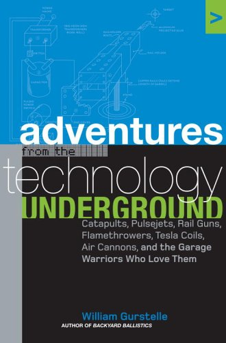9781400050826: Adventures from the Technology Underground: Catapults, Pulsejets, Rail Guns, Flamethrowers, Tesla Coils, Air Cannons, and the Garage Warriors Who Love Them