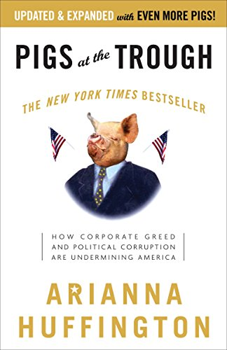 Pigs at the Trough: How Corporate Greed and Political Corruption Are Undermining America: Arianna ...
