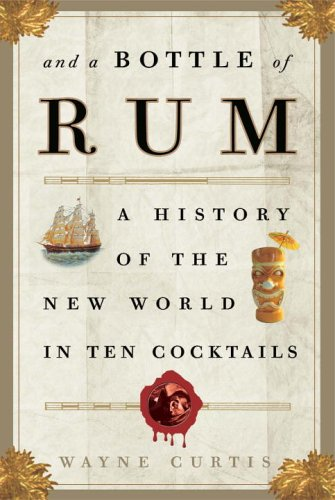 And a Bottle of Rum: A History of the New World in Ten Cocktails: Curtis, Wayne