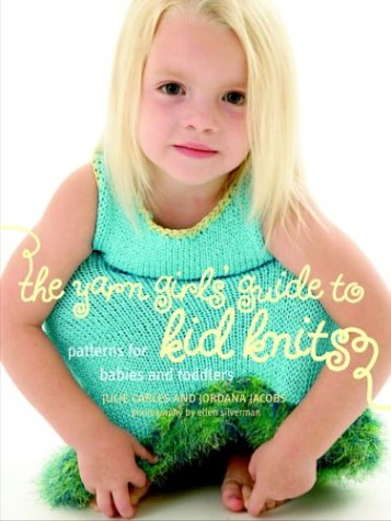 The Yarn Girls' Guide to Kid Knits: Patterns for Babies and Toddlers (1400051711) by Julie Carles; Jordana Jacobs