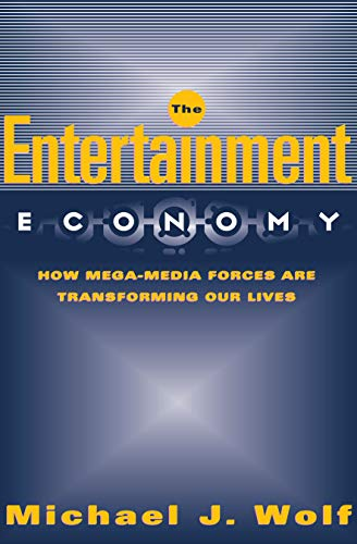 The Entertainment Economy: How Mega-Media Forces Are: Michael Wolf