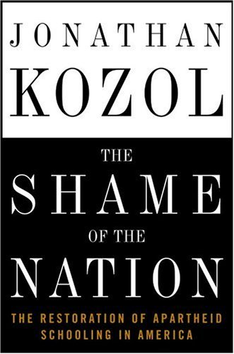 The Shame of the Nation: The Restoration of Apartheid Schooling in America: Kozol, Jonathan