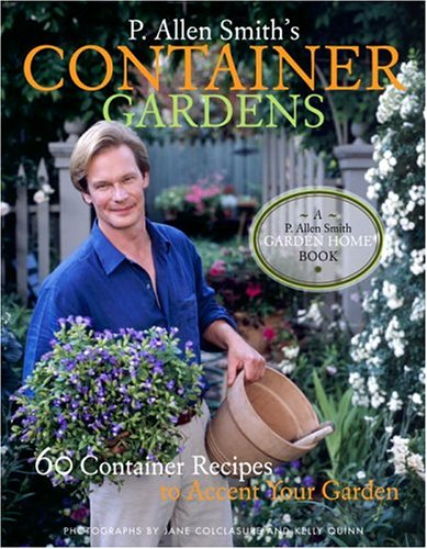 P. Allen Smith's Container Gardening: 60 Container Recipes to Accent Your Garden