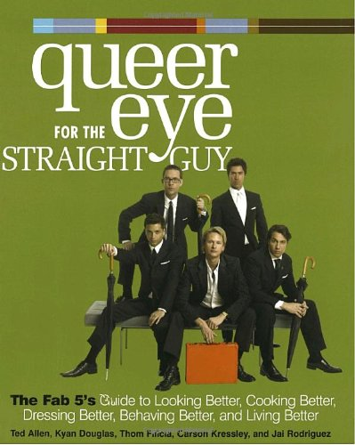 9781400054466: Queer Eye for the Straight Guy : The Fab 5's Guide to Looking Better, Cooking Better, Dressing Better, Behaving Better, and Living Better