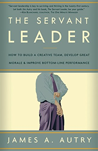 The Servant Leader: How to Build a Creative Team, Develop Great Morale, and Improve Bottom-Line ...