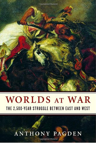 Worlds at War: The 2,500-Year Struggle Between East and West: Pagden, Anthony