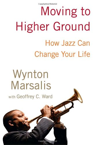 Moving to Higher Ground: How Jazz Can Change Your Life: Marsalis, Wynton with Geoffrey C. Ward