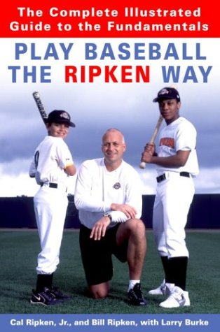 Play Baseball the Ripken Way: The Complete Illustrated Guide to the Fundamentals: Cal Ripken Jr., ...