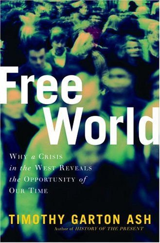 Free World: America, Europe, and the Surprising Future of the West: Ash, Timothy Garton