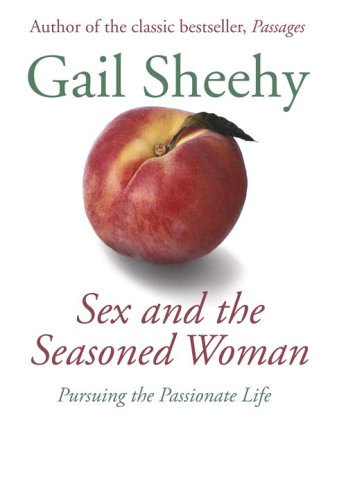 Sex and the Seasoned Woman: Pursuing the Passionate Life (1400062632) by Sheehy, Gail