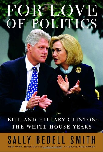For Love of Politics: Bill and Hillary Clinton, The White House Years: Smith, Sally Bedell