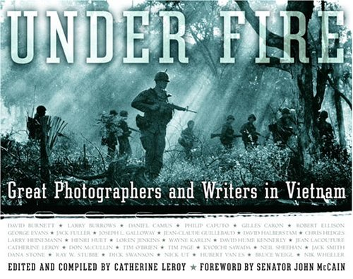 UNDER FIRE: Great Photographers and Writers in Vietnam: Leroy, Catherine, Editor and Compiler