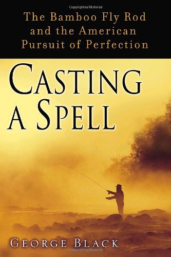 Casting a Spell: The Bamboo Fly Rod and the American Pursuit of Perfection: George Black