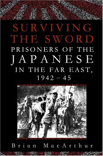 Surviving The Sword : Prisoners Of The Japanese In The Far East 1942-45: BRIAN MACARTHUR