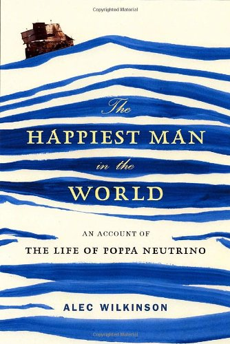 The Happiest Man in the World: An Account of the Life of Poppa Neutrino: Alec Wilkinson