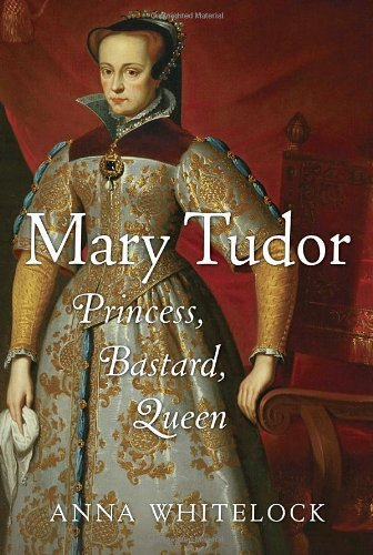 Mary Tudor : Princess, Bastard, Queen: Whitelock, Anna
