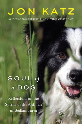 Soul of a Dog: Reflections on the Spirits of the Animals of Bedlam Farm (1400066298) by Jon Katz