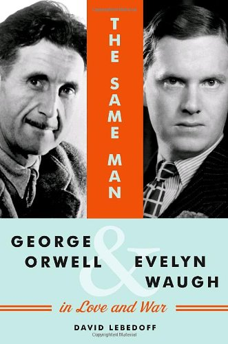 The Same Man: George Orwell and Evelyn Waugh in Love and War {FIRST EDITION}: Lebedoff, David