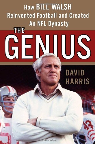 The Genius: How Bill Walsh Reinvented Football and Created an NFL Dynasty: Harris, David