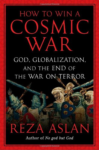 How to Win a Cosmic War: God, Globalization, and the End of the War on Terror: Aslan, Reza