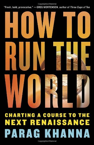 How to Run the World: Charting a Course to the Next Renaissance: Khanna, Parag