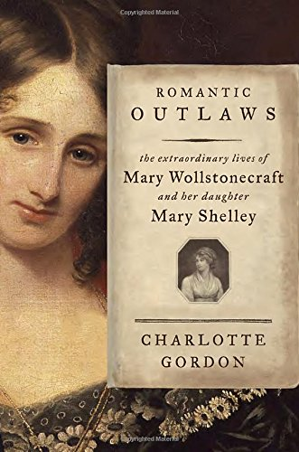 9781400068425: Romantic Outlaws: The Extraordinary Lives of Mary Wollstonecraft and Her Daughter Mary Shelley