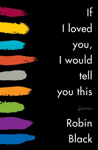 If I Loved You, I Would Tell You This (Signed First Edition): Robin Black