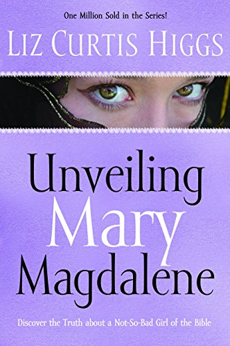 Unveiling Mary Magdalene: Discover the Truth About a Not-So-Bad Girl of the Bible: Higgs, Liz ...