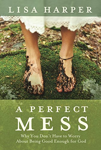 9781400074792: A Perfect Mess: Why You Don't Have to Worry About Being Good Enough for God