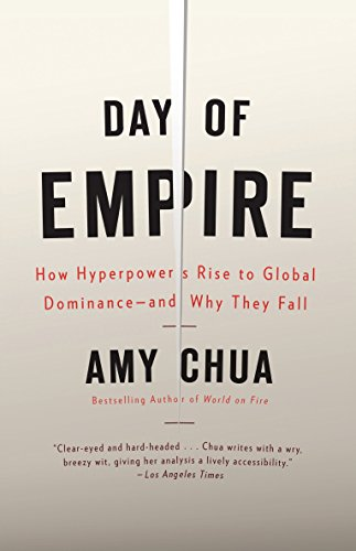 Day of Empire: How Hyperpowers Rise to Global Dominance--And Why They Fall: Chua, Amy
