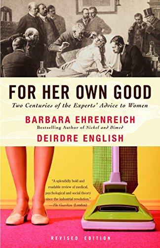 For Her Own Good: Two Centuries of the Experts Advice to Women (1400078008) by Barbara Ehrenreich; Deirdre English