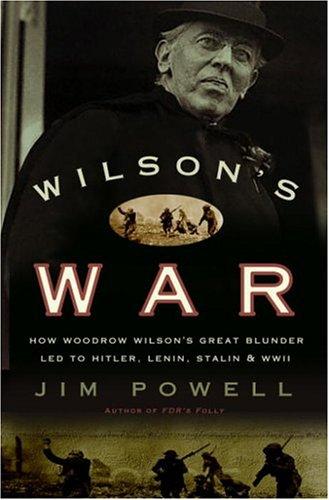 9781400082360: Wilson's War: How Woodrow Wilson's Great Blunder Led to Hitler, Lenin, Stalin, and World War II
