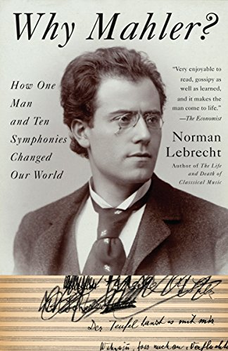 Why Mahler?: How One Man and Ten Symphonies Changed Our World: Lebrecht, Norman