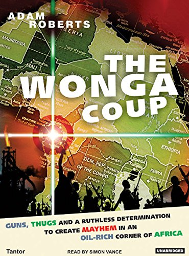 9781400102907: The Wonga Coup: A Tale of Guns, Germs and the Steely Determination to Create Mayhem in an Oil-Rich Corner of Africa