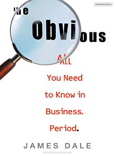 The Obvious: All You Need to Know in Business. Period.: James Dale