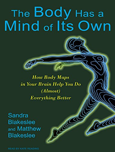 The Body Has a Mind of Its Own: How Body Maps in Your Brain Help You Do (Almost) Everything Better:...