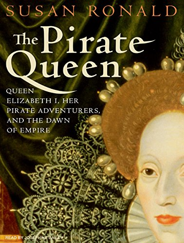 The Pirate Queen Queen Elizabeth I, Her Pirate Adventurers, and the Dawn of Empire: Susan Ronald