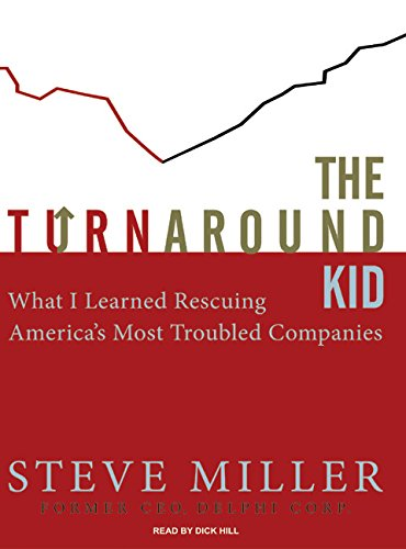 The Turnaround Kid: What I Learned Rescuing America's Most Troubled Companies: Miller, Steve