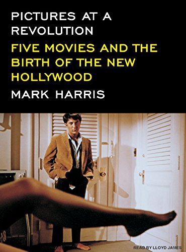 Pictures at a Revolution: Five Movies and the Birth of the New Hollywood: Harris, Mark
