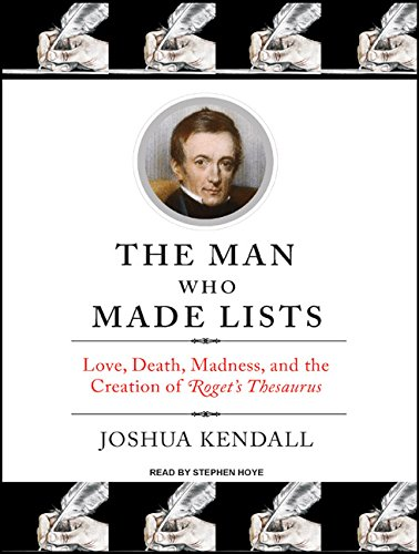 The Man Who Made Lists Love, Death, Madness, and the Creation of IRogets ThesaurusI: Joshua Kendall