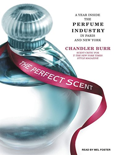 The Perfect Scent: A Year Inside the Perfume Industry in Paris and New York: Chandler Burr