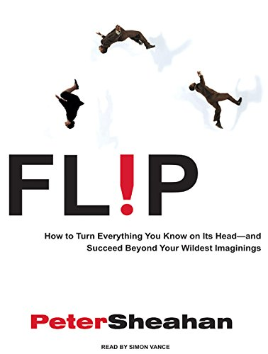 Flip: How to Turn Everything You Know on Its Head---And Succeed Beyond Your Wildest Imaginings (...