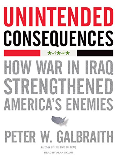 Unintended Consequences: How War in Iraq Strengthened America's Enemies: Peter W. Galbraith