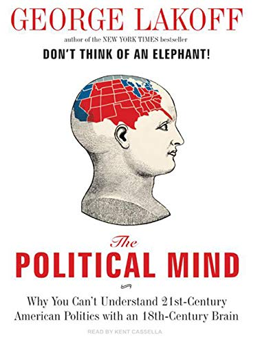 The Political Mind: Why You Can't Understand 21st-Century American Politics with an 18th-Century Brain (9781400108091) by George Lakoff