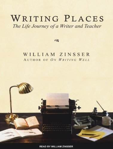 Writing Places: The Life Journey of a Writer and Teacher: Zinsser, William