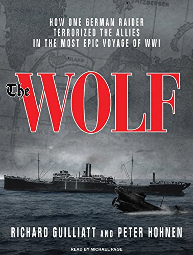 The Wolf: How One German Raider Terrorized the Allies in the Most Epic Voyage of Wwi (Compact Disc)...