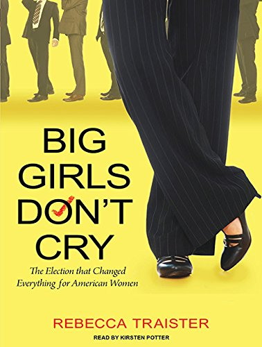 Big Girls Don't Cry: The Election that Changed Everything for American Women: Traister, ...