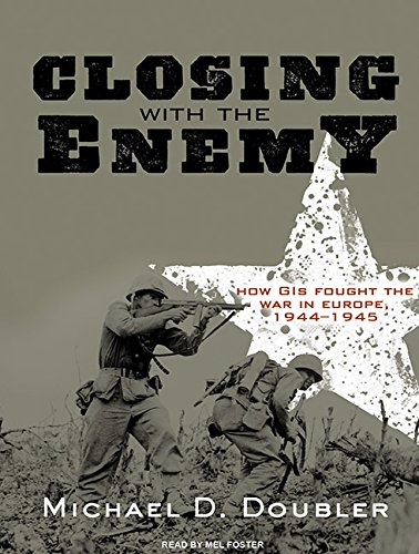 Closing with the Enemy: How GIs Fought the War in Europe, 1944-1945: Doubler, Michael D.