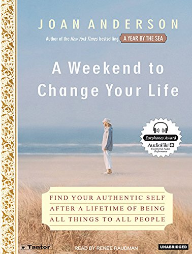 A Weekend to Change Your Life: Find Your Authentic Self After a Lifetime of Being All Things to All...
